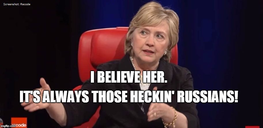 Conspiracy Hillary | I BELIEVE HER. IT'S ALWAYS THOSE HECKIN' RUSSIANS! | image tagged in conspiracy hillary | made w/ Imgflip meme maker