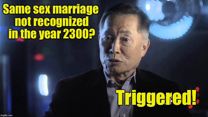 Star Trek Week! A coollew, Tombstone1881 & brandi_jackson event! Nov 20th to the 27th | Same sex marriage not recognized in the year 2300? Triggered! | image tagged in memes,triggered,star trek week,sulu | made w/ Imgflip meme maker