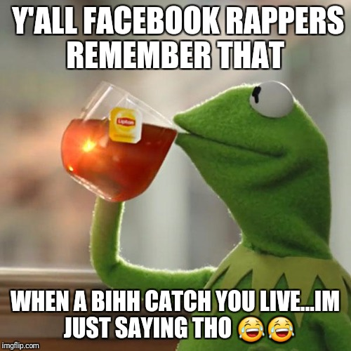But Thats None Of My Business Meme | Y'ALL FACEBOOK RAPPERS REMEMBER THAT WHEN A BIHH CATCH YOU LIVE...IM  JUST SAYING THO  | image tagged in memes,but thats none of my business,kermit the frog | made w/ Imgflip meme maker