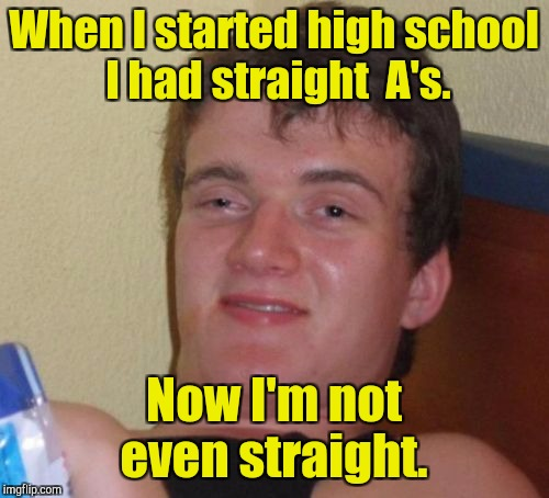 10 Guy Meme | When I started high school I had straight  A's. Now I'm not even straight. | image tagged in memes,10 guy | made w/ Imgflip meme maker