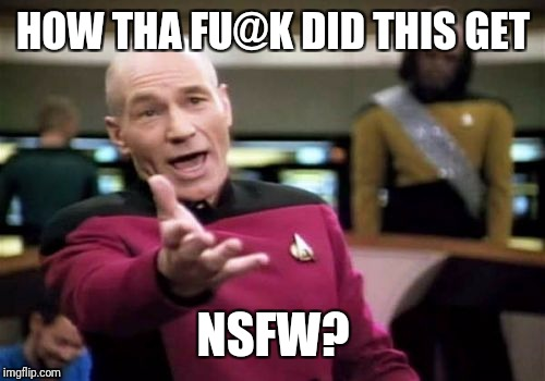 Picard Wtf Meme | HOW THA FU@K DID THIS GET NSFW? | image tagged in memes,picard wtf | made w/ Imgflip meme maker