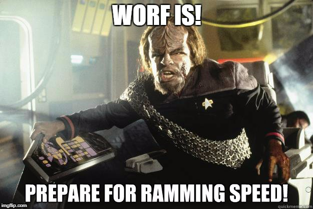 Worf Ramming speed | WORF IS! | image tagged in worf ramming speed | made w/ Imgflip meme maker