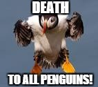DEATH TO ALL PENGUINS! | made w/ Imgflip meme maker
