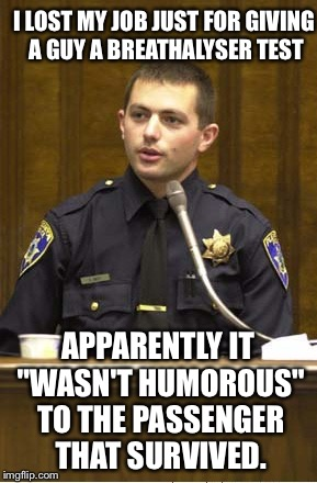 "Cop loses job for... | I LOST MY JOB JUST FOR GIVING A GUY A BREATHALYSER TEST APPARENTLY IT ""WASN'T HUMOROUS"" TO THE PASSENGER THAT SURVIVED. 