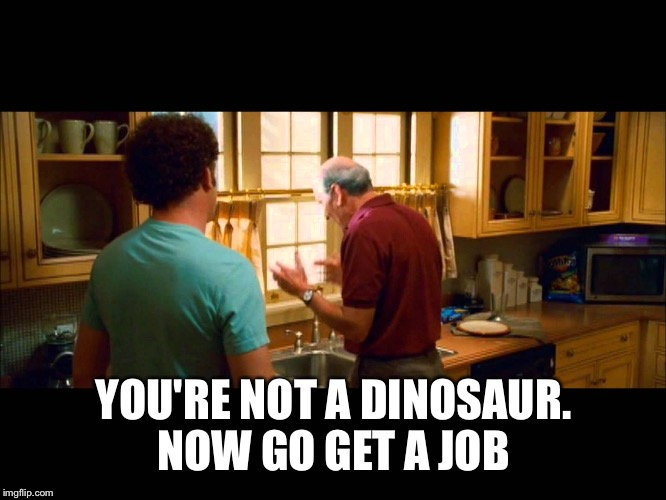 YOU'RE NOT A DINOSAUR. NOW GO GET A JOB | made w/ Imgflip meme maker