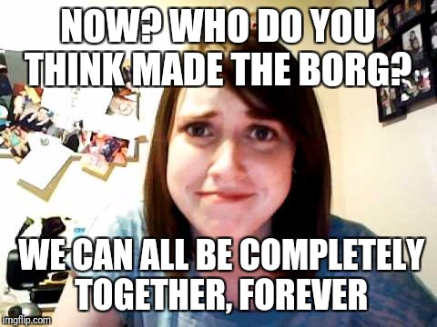 NOW? WHO DO YOU THINK MADE THE BORG? WE CAN ALL BE COMPLETELY TOGETHER, FOREVER | made w/ Imgflip meme maker