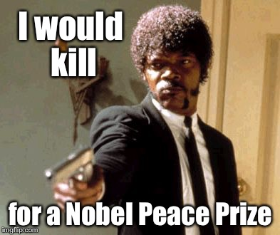 And the winner is... | I would kill for a Nobel Peace Prize | image tagged in memes,say that again i dare you,nobel prize,irony | made w/ Imgflip meme maker