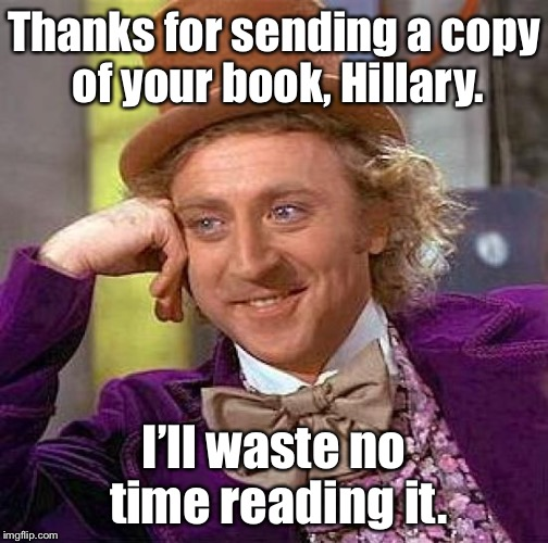 Creepy Condescending Wonka Meme | Thanks for sending a copy of your book, Hillary. I'll waste no time reading it. | image tagged in memes,creepy condescending wonka,hillary clinton,book,not reading | made w/ Imgflip meme maker