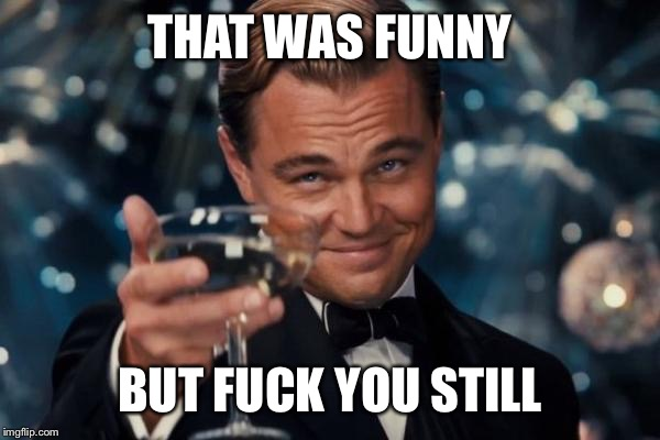 Leonardo Dicaprio Cheers Meme | THAT WAS FUNNY BUT F**K YOU STILL | image tagged in memes,leonardo dicaprio cheers | made w/ Imgflip meme maker