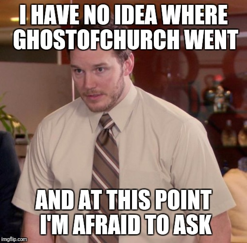 Afraid To Ask Andy Meme | I HAVE NO IDEA WHERE GHOSTOFCHURCH WENT AND AT THIS POINT I'M AFRAID TO ASK | image tagged in memes,afraid to ask andy | made w/ Imgflip meme maker
