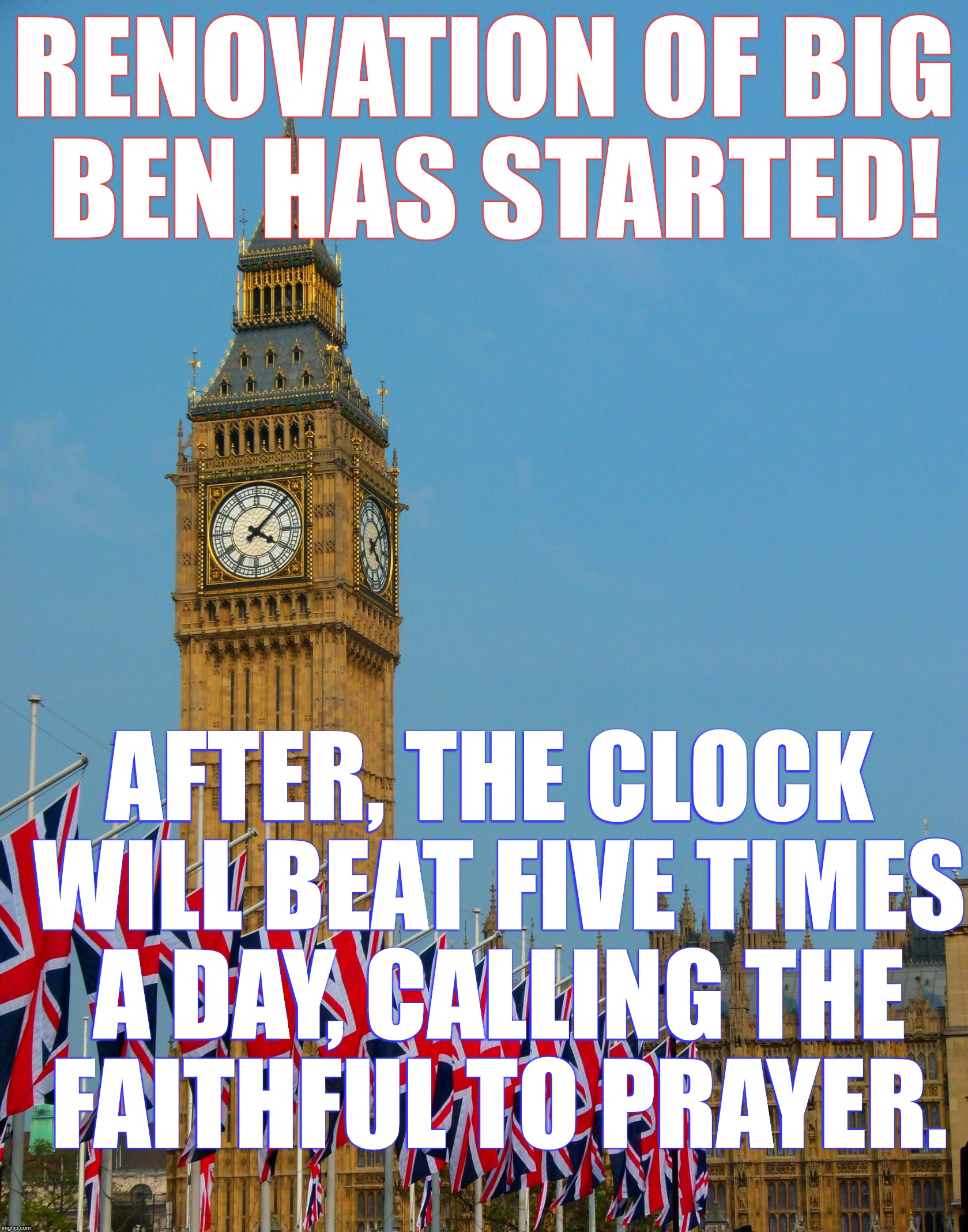Big Changes For Big Ben | RENOVATION OF BIG BEN HAS STARTED! AFTER, THE CLOCK WILL BEAT FIVE TIMES A DAY, CALLING THE FAITHFUL TO PRAYER. | image tagged in big ben parade | made w/ Imgflip meme maker
