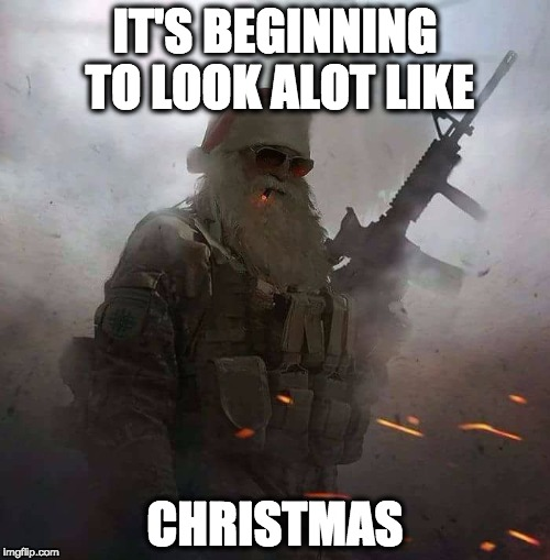 BADASS SANTA | IT'S BEGINNING TO LOOK ALOT LIKE CHRISTMAS | image tagged in christmas,us military | made w/ Imgflip meme maker