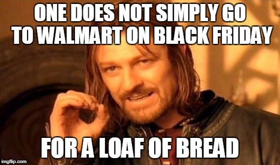 How bad do you want a bologna sandwich? | ONE DOES NOT SIMPLY GO TO WALMART ON BLACK FRIDAY FOR A LOAF OF BREAD | image tagged in memes,one does not simply,black friday,walmart | made w/ Imgflip meme maker