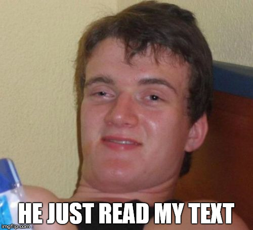 10 Guy Meme | HE JUST READ MY TEXT | image tagged in memes,10 guy | made w/ Imgflip meme maker