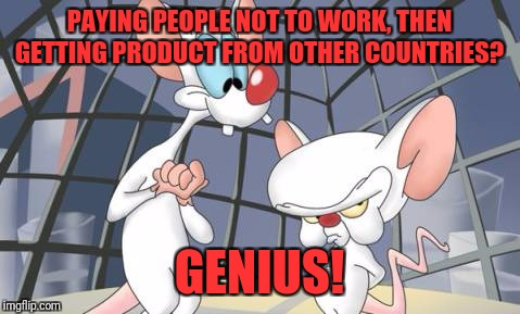 PAYING PEOPLE NOT TO WORK, THEN GETTING PRODUCT FROM OTHER COUNTRIES? GENIUS! | made w/ Imgflip meme maker