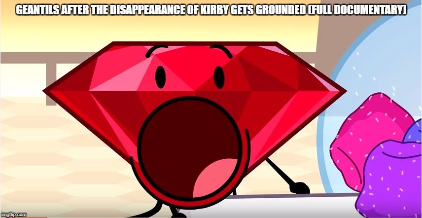 Big Funny Disses International | GEANTILS AFTER THE DISAPPEARANCE OF KIRBY GETS GROUNDED (FULL DOCUMENTARY) | image tagged in bfdi,ruby,kirby,memes,funny | made w/ Imgflip meme maker