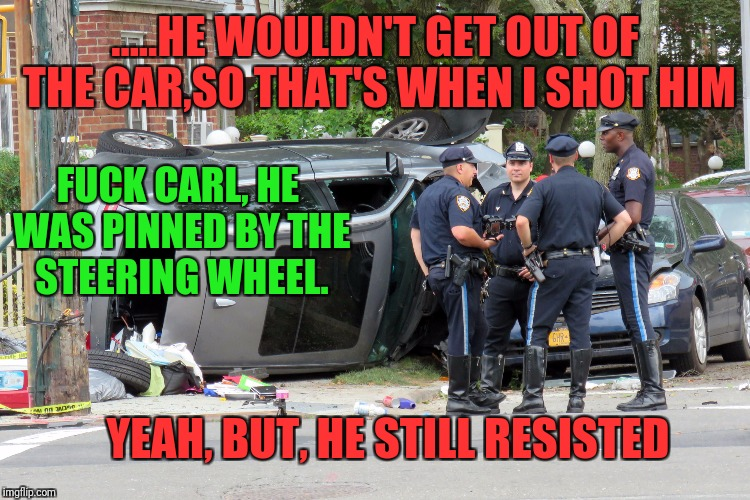.....HE WOULDN'T GET OUT OF THE CAR,SO THAT'S WHEN I SHOT HIM F**K CARL, HE WAS PINNED BY THE STEERING WHEEL. YEAH, BUT, HE STILL RESISTED | made w/ Imgflip meme maker