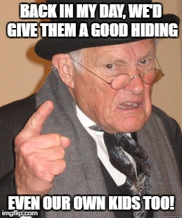 Back In My Day Meme | BACK IN MY DAY, WE'D GIVE THEM A GOOD HIDING EVEN OUR OWN KIDS TOO! | image tagged in memes,back in my day | made w/ Imgflip meme maker