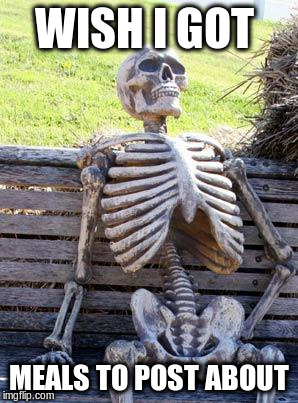 Waiting Skeleton Meme | WISH I GOT MEALS TO POST ABOUT | image tagged in memes,waiting skeleton | made w/ Imgflip meme maker