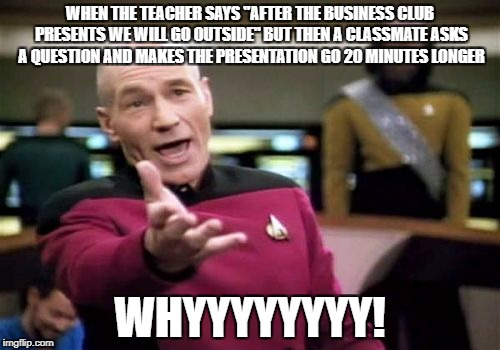 "Picard Wtf Meme | WHEN THE TEACHER SAYS ""AFTER THE BUSINESS CLUB PRESENTS WE WILL GO OUTSIDE"" BUT THEN A CLASSMATE ASKS A QUESTION AND MAKES THE PRESENTATION  