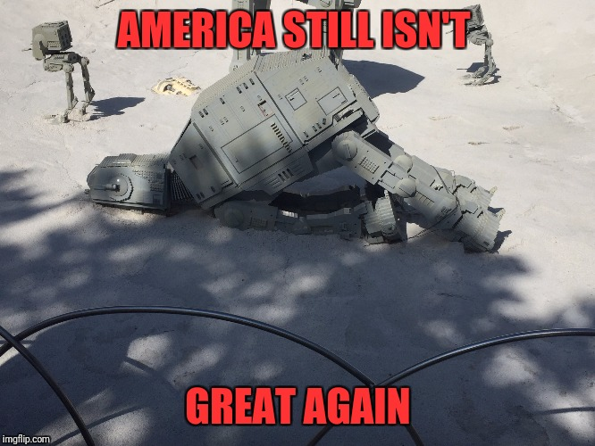 Depressed AT-AT | AMERICA STILL ISN'T GREAT AGAIN | image tagged in depressed at-at | made w/ Imgflip meme maker