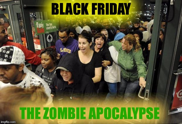 Black Friday Cigar | BLACK FRIDAY THE ZOMBIE APOCALYPSE | image tagged in black friday cigar | made w/ Imgflip meme maker