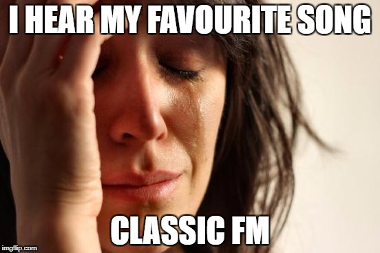 First World Problems Meme | I HEAR MY FAVOURITE SONG CLASSIC FM | image tagged in memes,first world problems | made w/ Imgflip meme maker