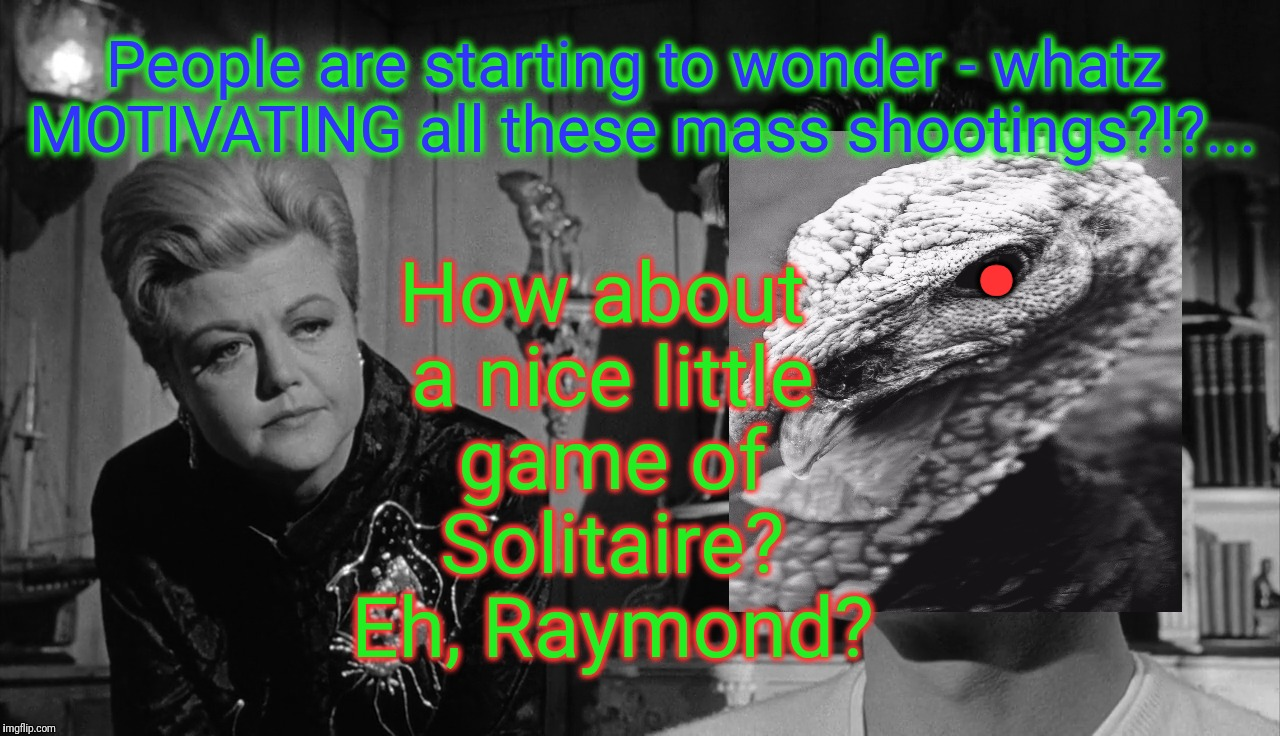 . How about a nice little game of Solitaire? Eh, Raymond? People are starting to wonder - whatz MOTIVATING all these mass shootings?!?... | made w/ Imgflip meme maker