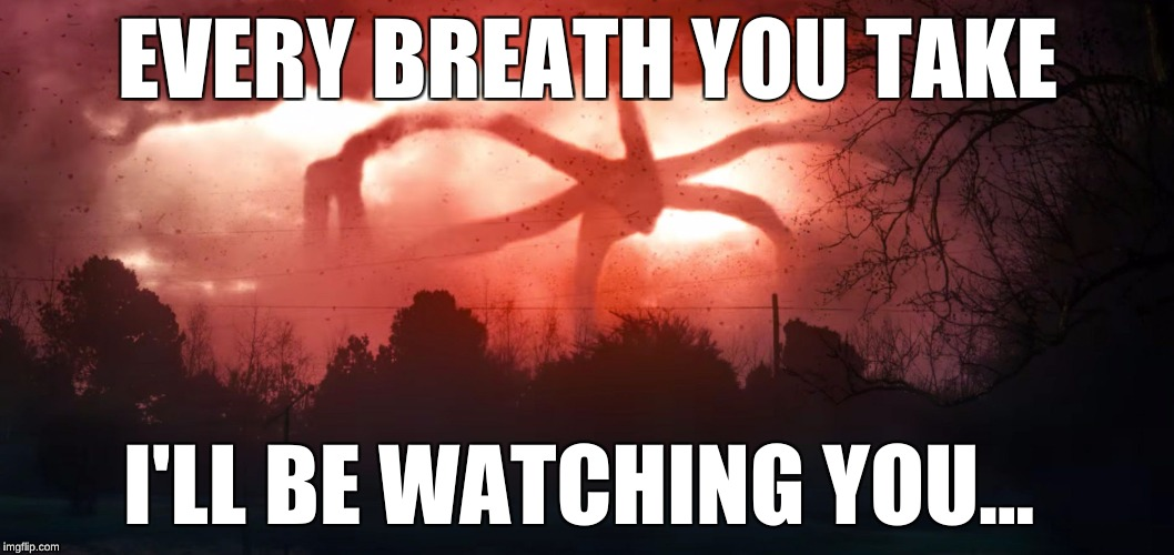 Stranger Things 2 |  EVERY BREATH YOU TAKE; I'LL BE WATCHING YOU... | image tagged in stranger things 2 | made w/ Imgflip meme maker