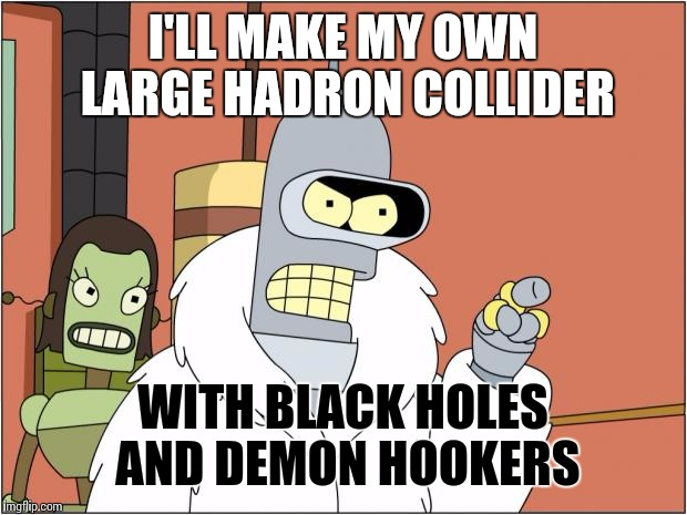 And I'll throw any dead demon hookers into the black holes | I'LL MAKE MY OWN LARGE HADRON COLLIDER WITH BLACK HOLES AND DEMON HOOKERS | image tagged in memes,bender | made w/ Imgflip meme maker