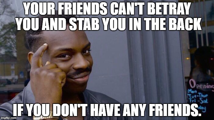 Roll Safe Think About It Meme | YOUR FRIENDS CAN'T BETRAY YOU AND STAB YOU IN THE BACK IF YOU DON'T HAVE ANY FRIENDS. | image tagged in roll safe think about it | made w/ Imgflip meme maker