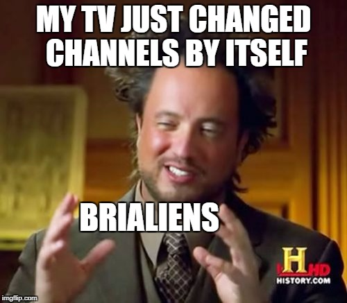 Ancient Aliens Meme | MY TV JUST CHANGED CHANNELS BY ITSELF BRIALIENS | image tagged in memes,ancient aliens | made w/ Imgflip meme maker