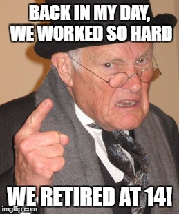 Back In My Day Meme | BACK IN MY DAY, WE WORKED SO HARD WE RETIRED AT 14! | image tagged in memes,back in my day | made w/ Imgflip meme maker