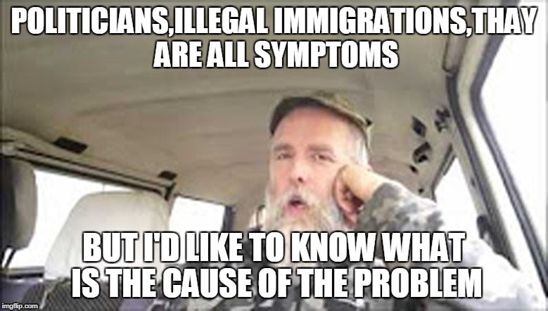 POLITICIANS,ILLEGAL IMMIGRATIONS,THAY ARE ALL SYMPTOMS BUT I'D LIKE TO KNOW WHAT IS THE CAUSE OF THE PROBLEM | made w/ Imgflip meme maker