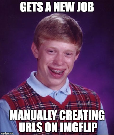 Bad Luck Brian Meme | GETS A NEW JOB MANUALLY CREATING URLS ON IMGFLIP | image tagged in memes,bad luck brian | made w/ Imgflip meme maker