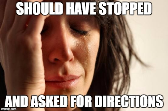 First World Problems Meme | SHOULD HAVE STOPPED AND ASKED FOR DIRECTIONS | image tagged in memes,first world problems | made w/ Imgflip meme maker