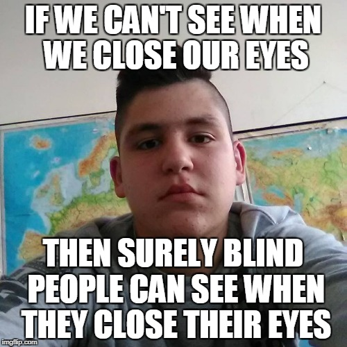 Stupid Student Stan | IF WE CAN'T SEE WHEN WE CLOSE OUR EYES THEN SURELY BLIND PEOPLE CAN SEE WHEN THEY CLOSE THEIR EYES | image tagged in stupid student stan,memes,blind,powermetalhead,funny,eyes | made w/ Imgflip meme maker