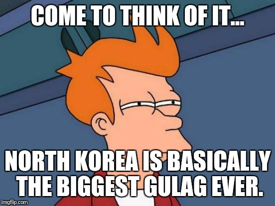 Futurama Fry Meme | COME TO THINK OF IT... NORTH KOREA IS BASICALLY THE BIGGEST GULAG EVER. | image tagged in memes,futurama fry | made w/ Imgflip meme maker