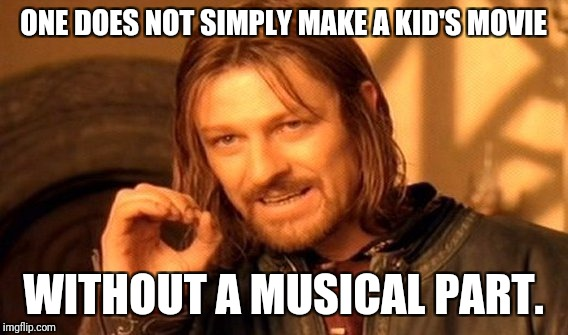 One Does Not Simply Meme | ONE DOES NOT SIMPLY MAKE A KID'S MOVIE WITHOUT A MUSICAL PART. | image tagged in memes,one does not simply | made w/ Imgflip meme maker