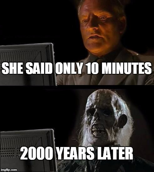 Ill Just Wait Here Meme | SHE SAID ONLY 10 MINUTES 2000 YEARS LATER | image tagged in memes,ill just wait here | made w/ Imgflip meme maker
