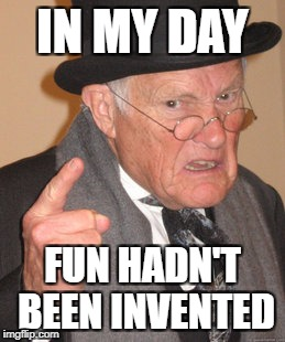 Back In My Day Meme | IN MY DAY FUN HADN'T BEEN INVENTED | image tagged in memes,back in my day | made w/ Imgflip meme maker