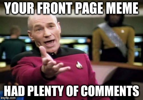 Picard Wtf Meme | YOUR FRONT PAGE MEME HAD PLENTY OF COMMENTS | image tagged in memes,picard wtf | made w/ Imgflip meme maker