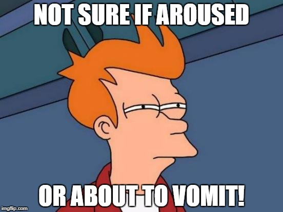 Futurama Fry Meme | NOT SURE IF AROUSED OR ABOUT TO VOMIT! | image tagged in memes,futurama fry | made w/ Imgflip meme maker