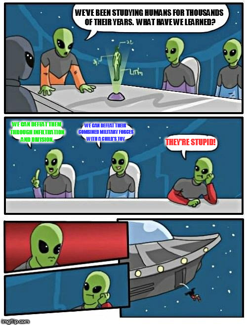 Alien Meeting Suggestion Meme | WE'VE BEEN STUDYING HUMANS FOR THOUSANDS OF THEIR YEARS.  WHAT HAVE WE LEARNED? WE CAN DEFEAT THEM THROUGH INFILTRATION AND DIVISION. WE CAN | image tagged in memes,alien meeting suggestion | made w/ Imgflip meme maker