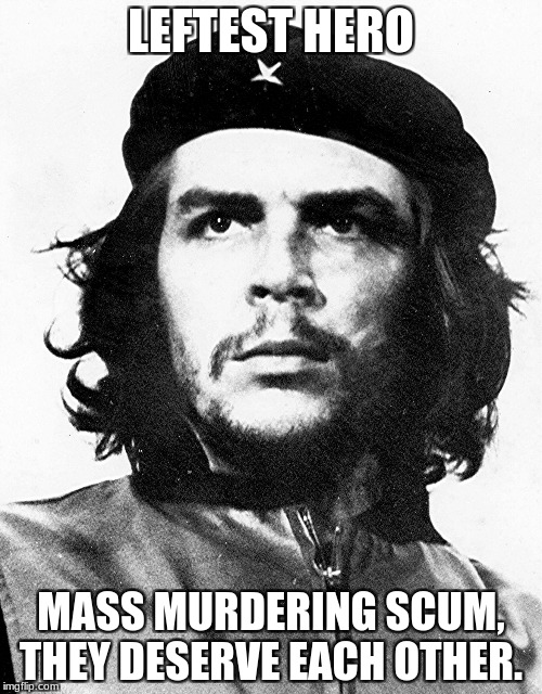 Che Guevara | LEFTEST HERO MASS MURDERING SCUM, THEY DESERVE EACH OTHER. | image tagged in che guevara | made w/ Imgflip meme maker