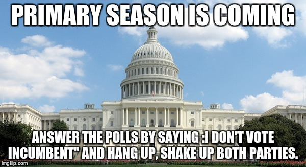 "PRIMARY SEASON IS COMING ANSWER THE POLLS BY SAYING :I DON'T VOTE INCUMBENT"" AND HANG UP, SHAKE UP BOTH PARTIES. 