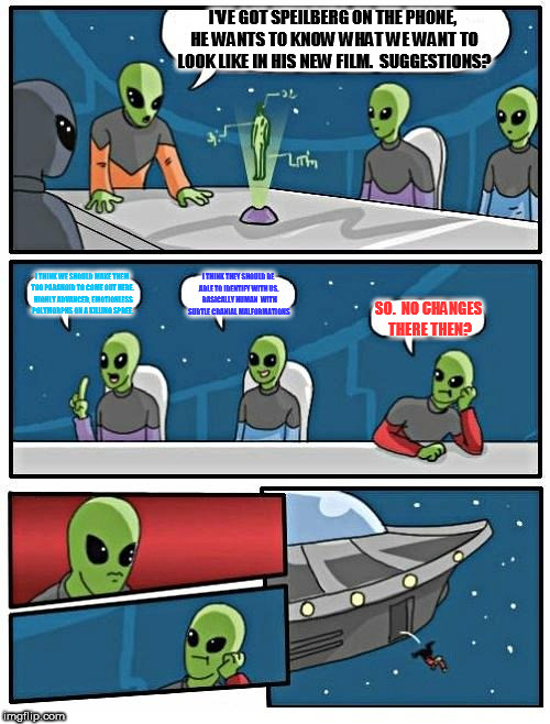 Alien Meeting Suggestion Meme | I'VE GOT SPEILBERG ON THE PHONE, HE WANTS TO KNOW WHAT WE WANT TO LOOK LIKE IN HIS NEW FILM.  SUGGESTIONS? I THINK WE SHOULD MAKE THEM TOO P | image tagged in memes,alien meeting suggestion | made w/ Imgflip meme maker