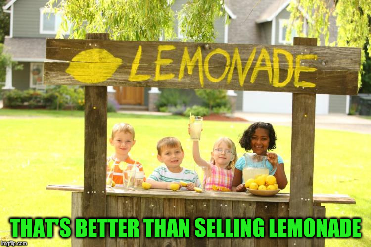 THAT'S BETTER THAN SELLING LEMONADE | made w/ Imgflip meme maker