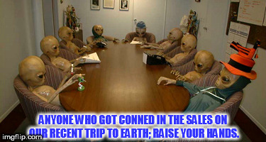 Alien meeting | ANYONE WHO GOT CONNED IN THE SALES ON OUR RECENT TRIP TO EARTH; RAISE YOUR HANDS. | image tagged in alien meeting | made w/ Imgflip meme maker