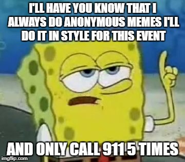 Thats true I will with spongebob's help! Anonymous Meme Week - A ______________ Event - November 20-27 | I'LL HAVE YOU KNOW THAT I ALWAYS DO ANONYMOUS MEMES I'LL DO IT IN STYLE FOR THIS EVENT AND ONLY CALL 911 5 TIMES | image tagged in ill have you know spongebob,anonymous,anonymous meme week,meme,funny,spongebob | made w/ Imgflip meme maker